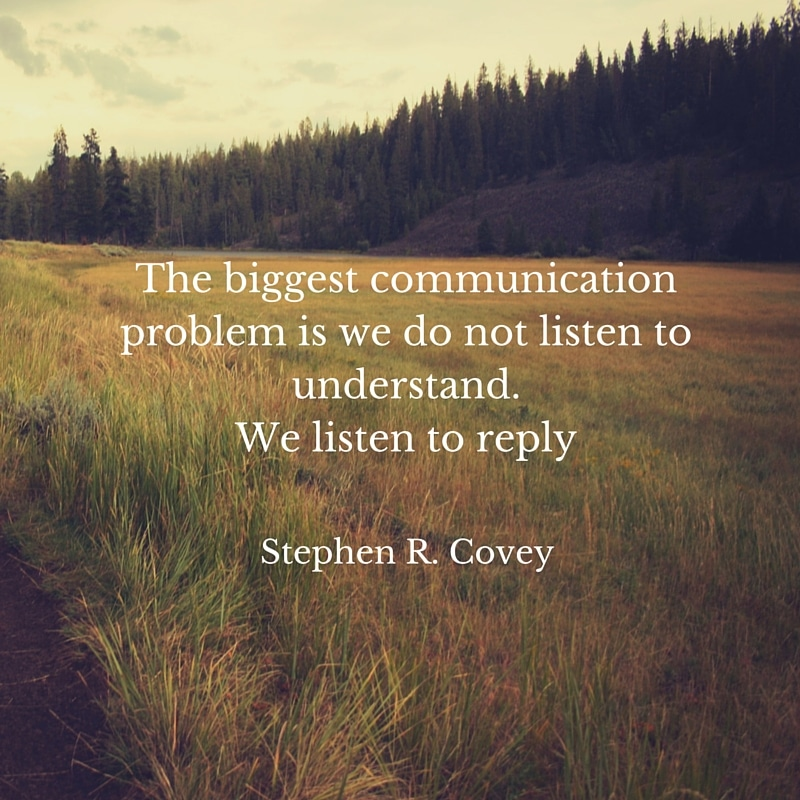 Our biggest communication problem is we do not listen to understand.We listen to reply