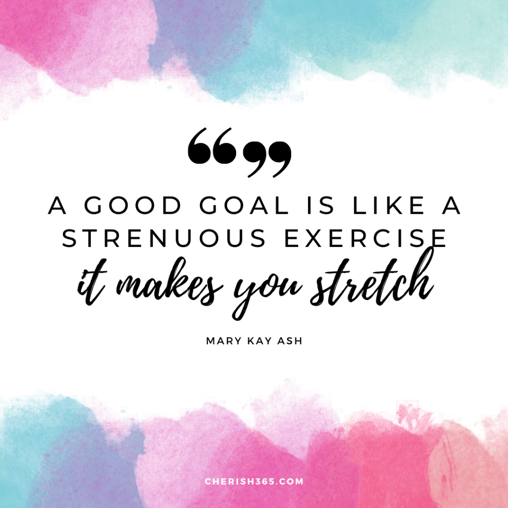 A good goal is like a strenuous exercise — it makes you stretch.– Mary Kay Ash quote for achieving goals