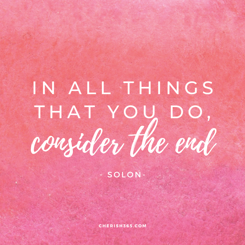 In all things you do, consider the end quote
