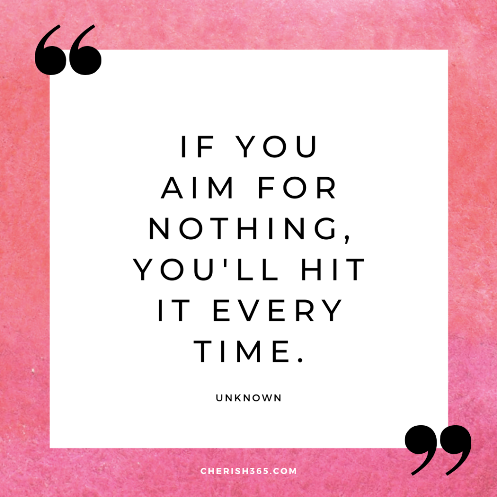 If you aim for nothing you'll hit every time quote
