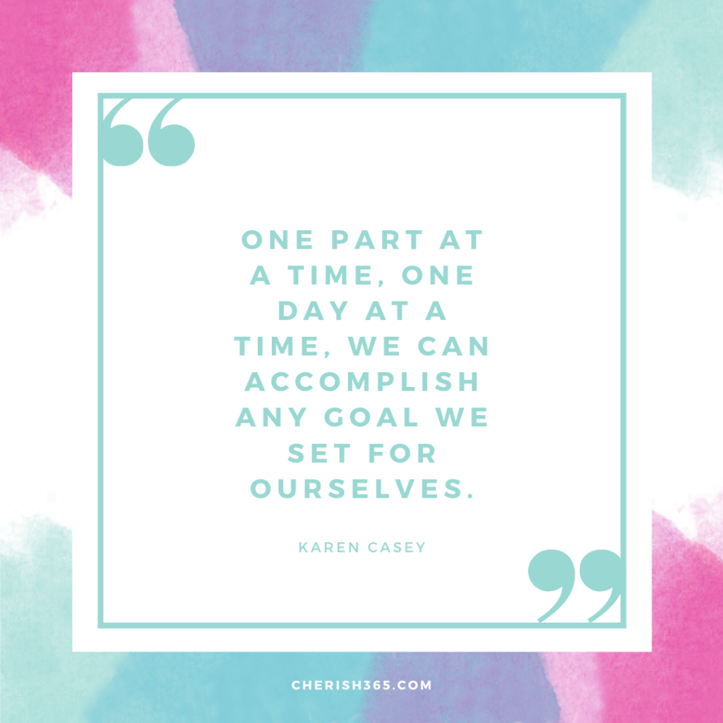 One part at a time, one day at a time, we can accomplish any goal we set for ourselves.– Karen Casey quote
