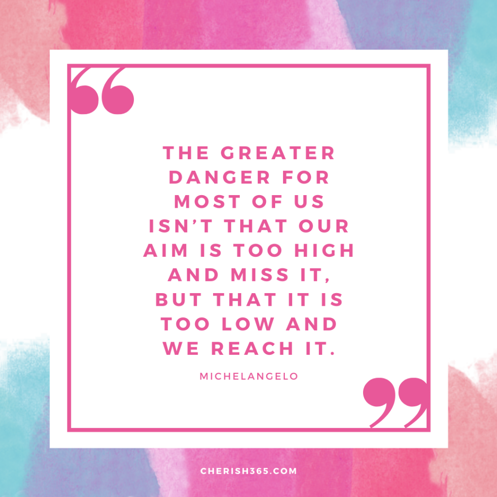 The greater danger for most of us isn't that out aim is too high and miss it. But that it is too low and we reach it. Michaelangelo quote